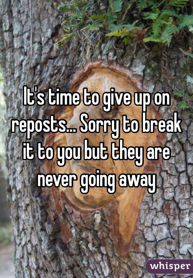 It's time to give up on reposts... Sorry to break it to you but they are never going away