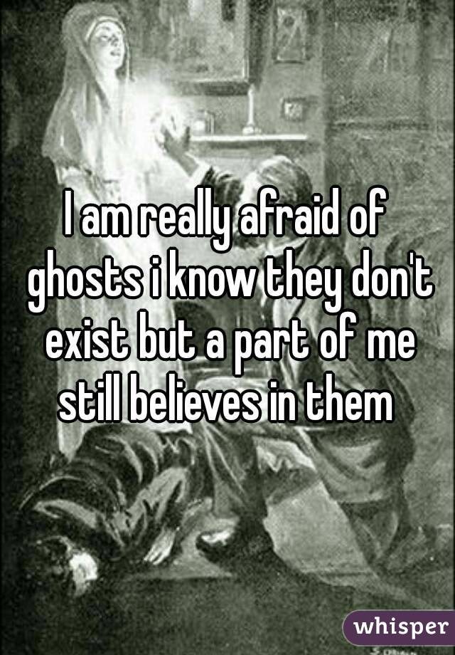 I am really afraid of ghosts i know they don't exist but a part of me still believes in them