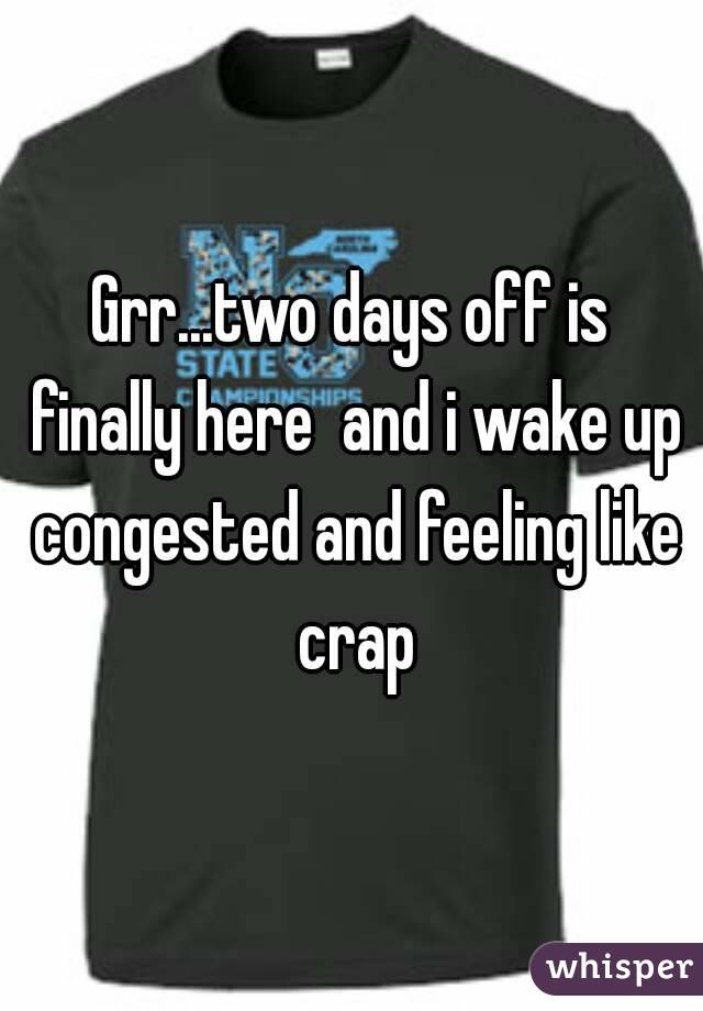 Grr...two days off is finally here  and i wake up congested and feeling like crap