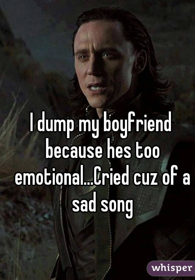 I dump my boyfriend because hes too emotional...Cried cuz of a sad song