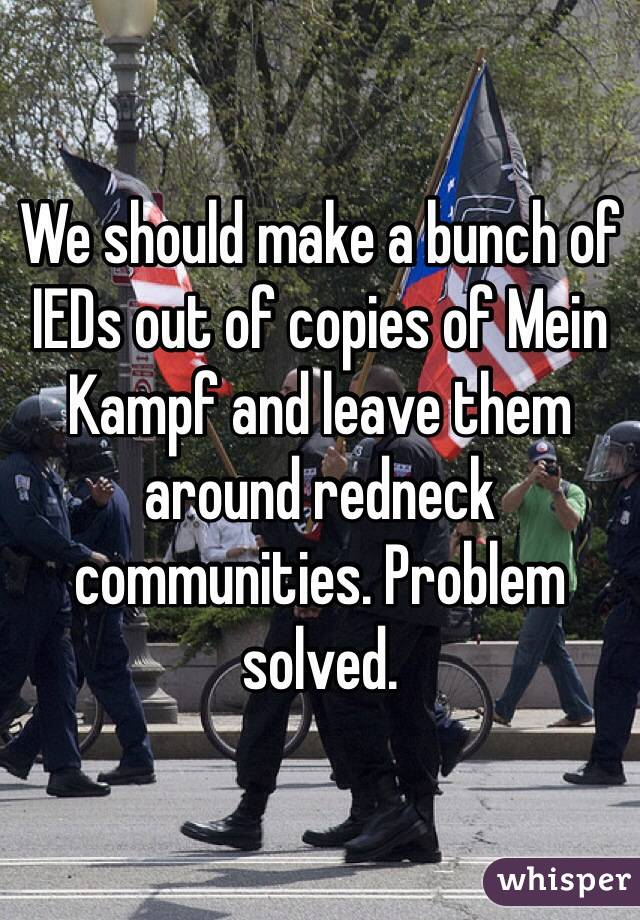 We should make a bunch of IEDs out of copies of Mein Kampf and leave them around redneck communities. Problem solved.