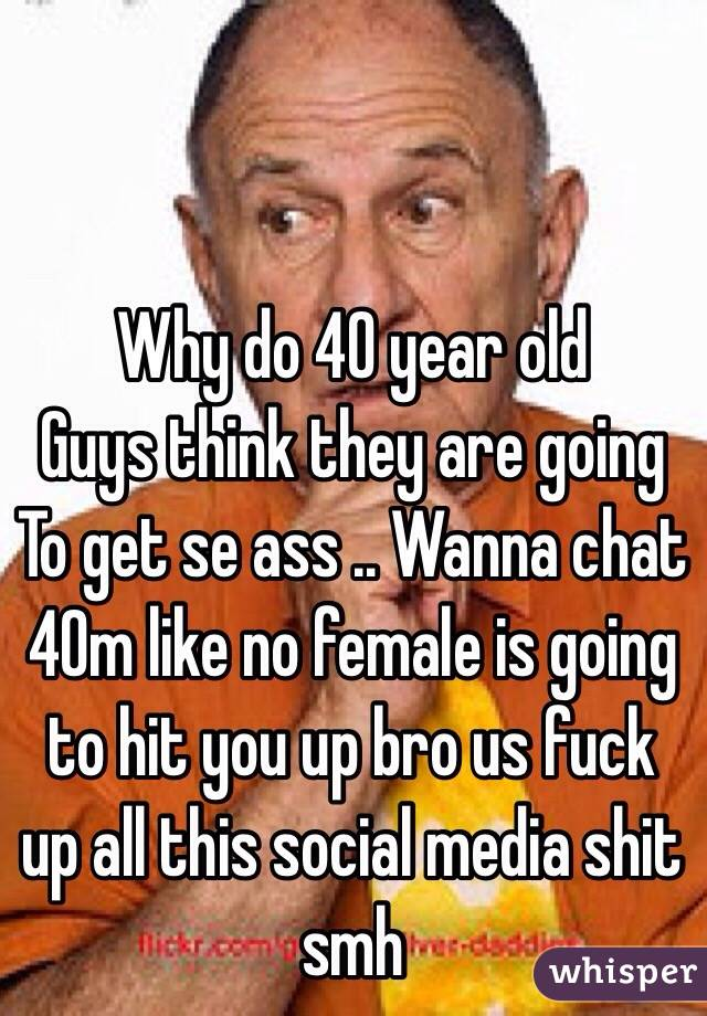 Why do 40 year old Guys think they are going To get se ass .. Wanna chat 40m like no female is going to hit you up bro us fuck up all this social media shit smh