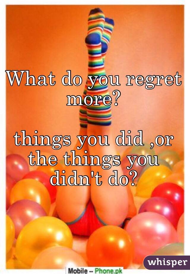 What do you regret more?  things you did ,or the things you didn't do?