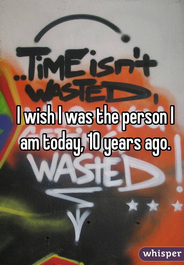 I wish I was the person I am today, 10 years ago.