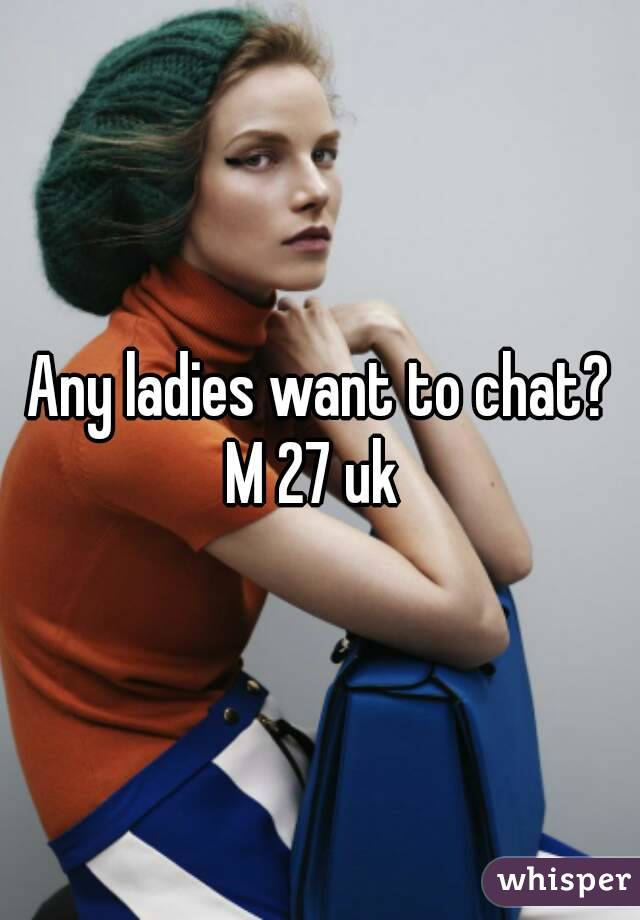 Any ladies want to chat? M 27 uk