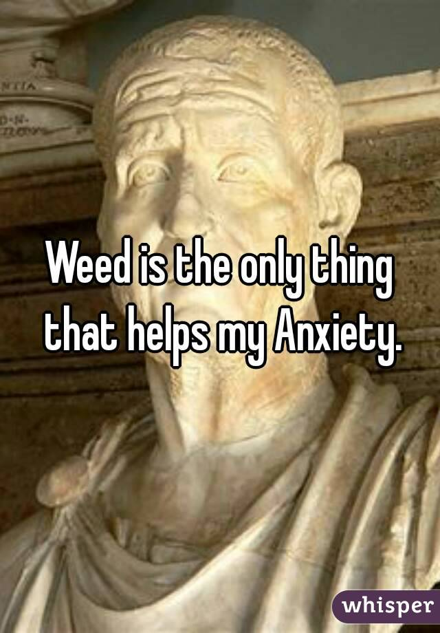 Weed is the only thing that helps my Anxiety.