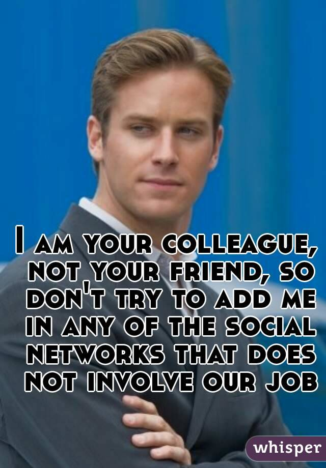 I am your colleague, not your friend, so don't try to add me in any of the social networks that does not involve our job