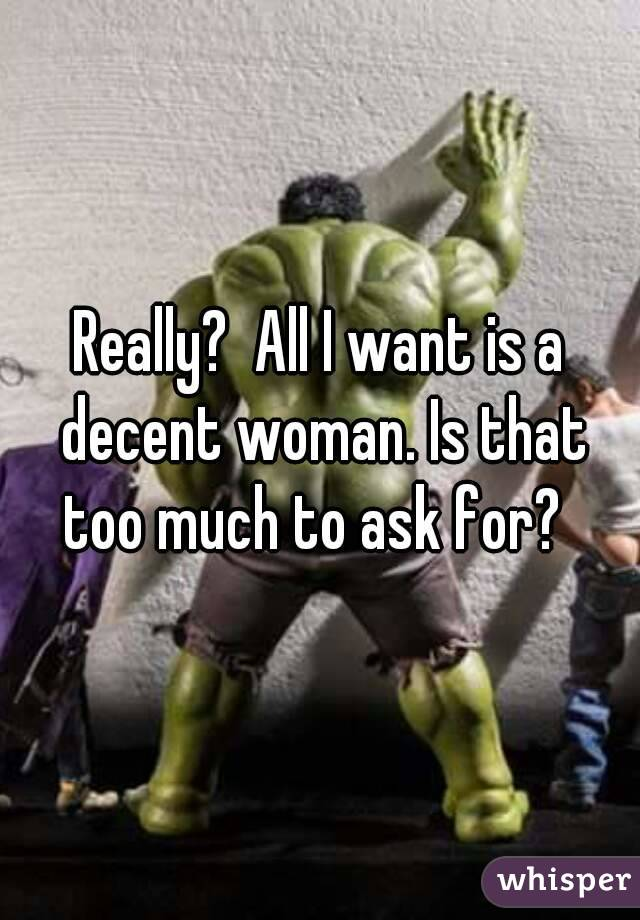 Really?  All I want is a decent woman. Is that too much to ask for?