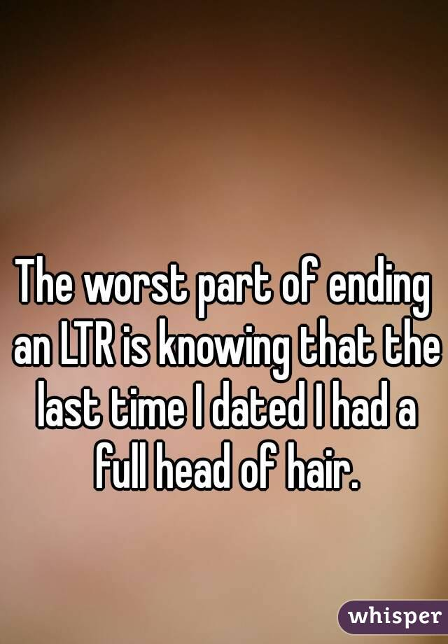 The worst part of ending an LTR is knowing that the last time I dated I had a full head of hair.