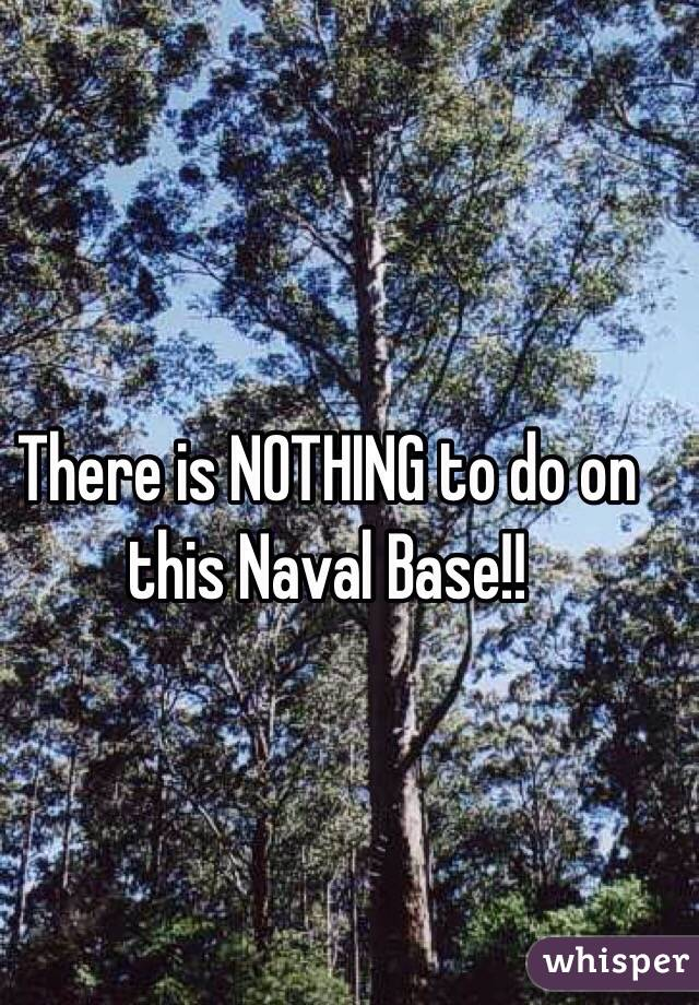 There is NOTHING to do on this Naval Base!!