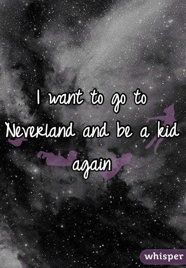 I want to go to Neverland and be a kid again