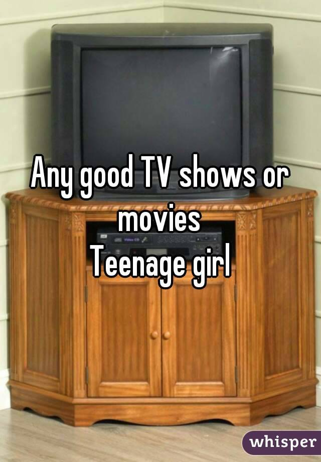 Any good TV shows or movies  Teenage girl