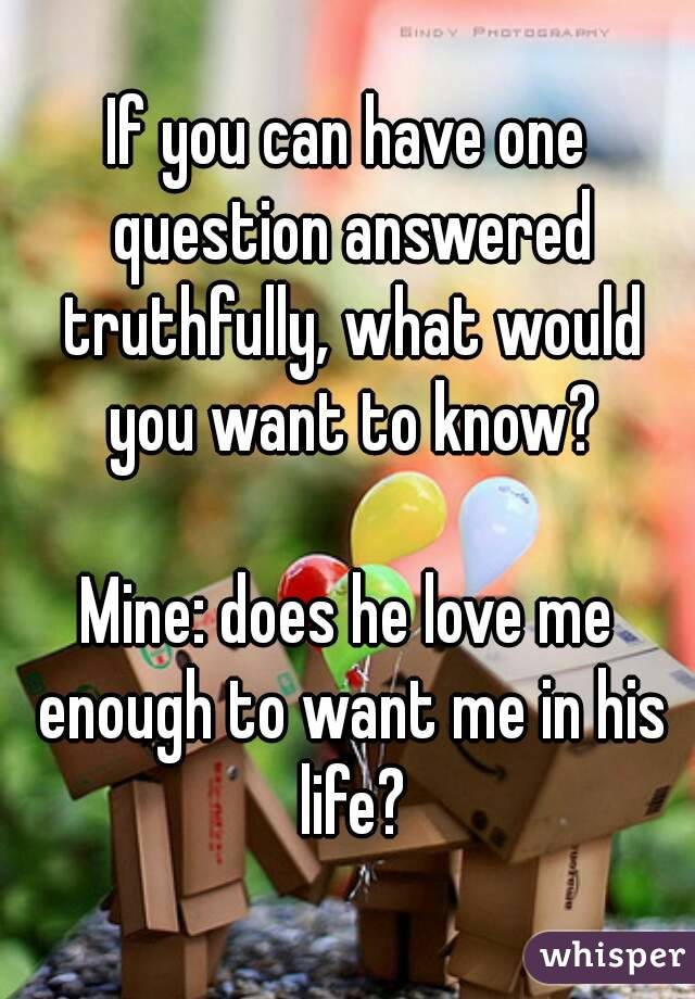 If you can have one question answered truthfully, what would you want to know?  Mine: does he love me enough to want me in his life?