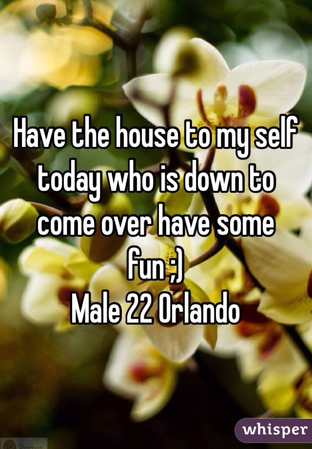 Have the house to my self today who is down to come over have some fun ;) Male 22 Orlando