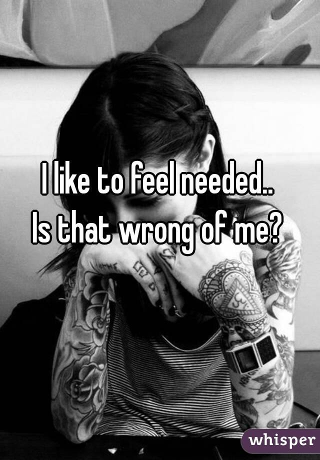 I like to feel needed.. Is that wrong of me?