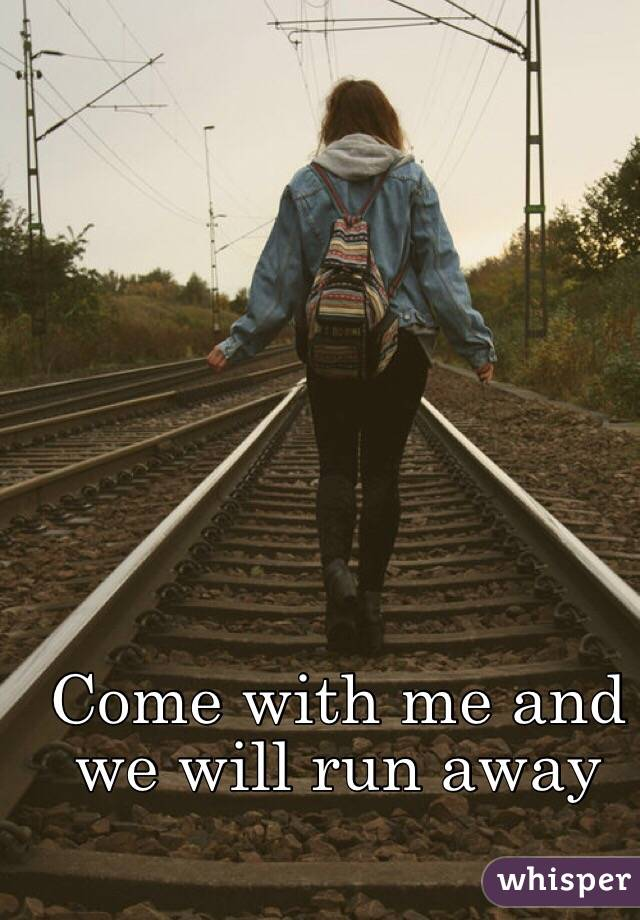 Come with me and we will run away