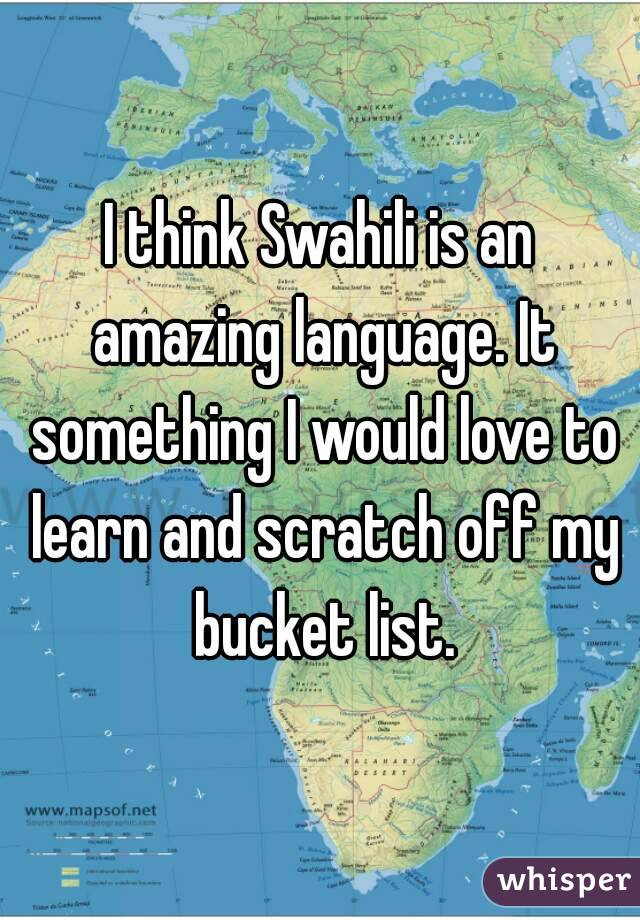 I think Swahili is an amazing language. It something I would love to learn and scratch off my bucket list.