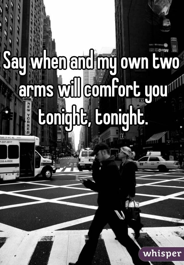 Say when and my own two arms will comfort you tonight, tonight.