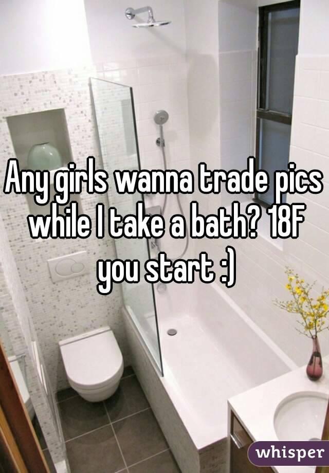 Any girls wanna trade pics while I take a bath? 18F you start :)