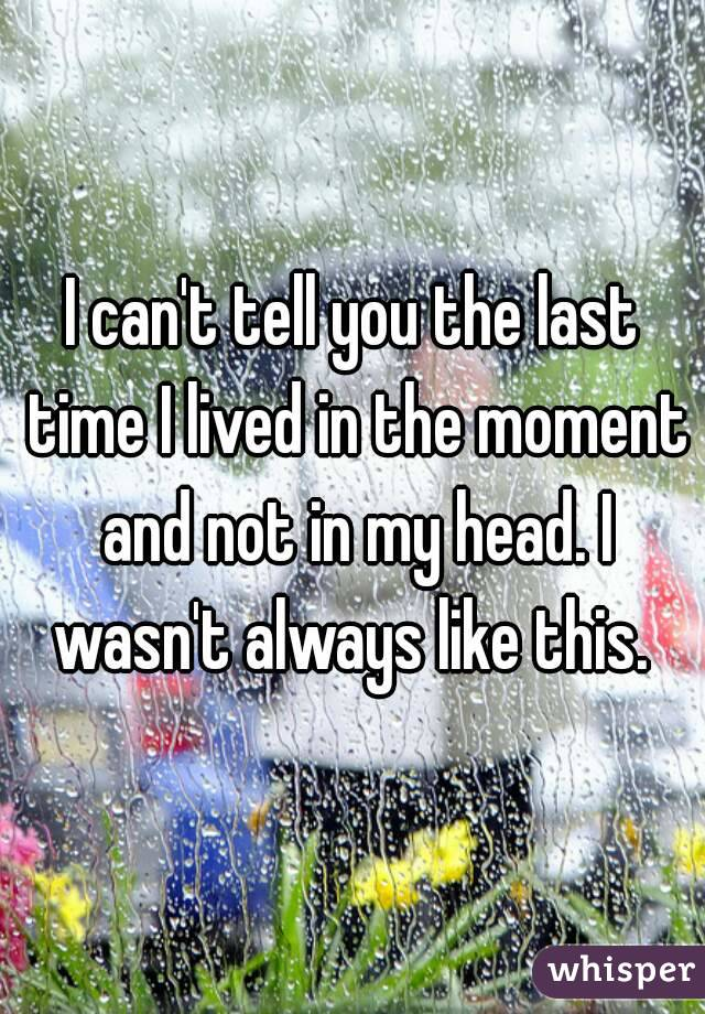 I can't tell you the last time I lived in the moment and not in my head. I wasn't always like this.