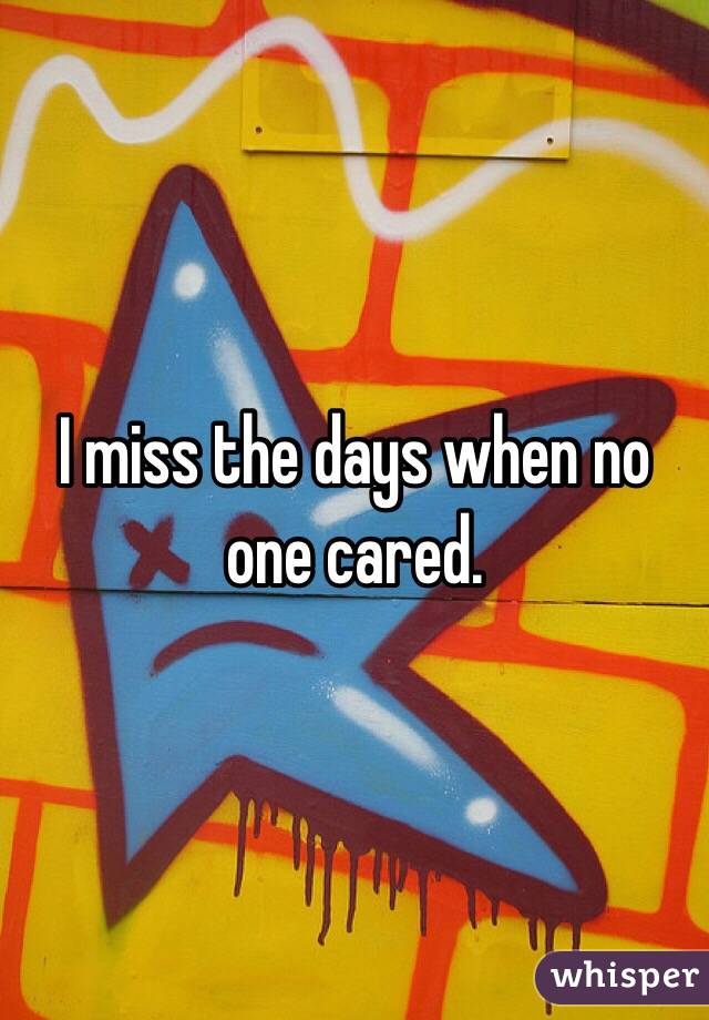 I miss the days when no one cared.