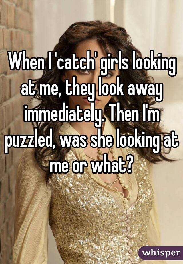 When I 'catch' girls looking at me, they look away immediately. Then I'm puzzled, was she looking at me or what?