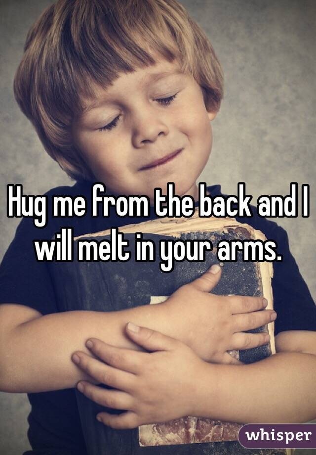 Hug me from the back and I will melt in your arms.