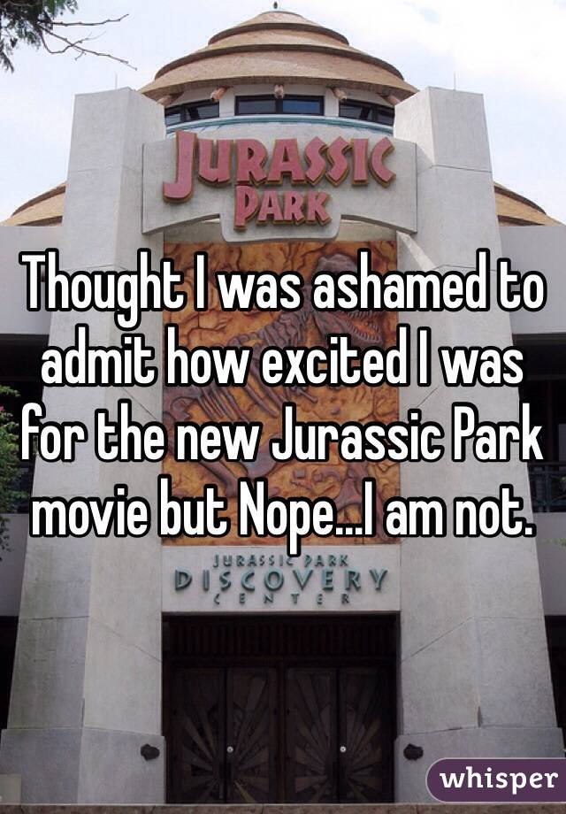 Thought I was ashamed to admit how excited I was for the new Jurassic Park movie but Nope...I am not.