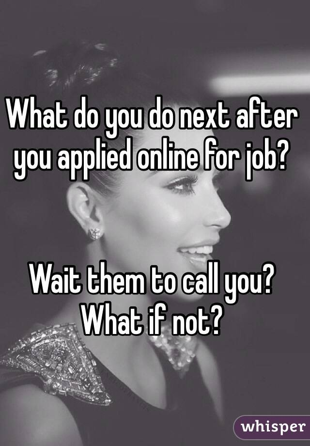 What do you do next after you applied online for job?    Wait them to call you? What if not?