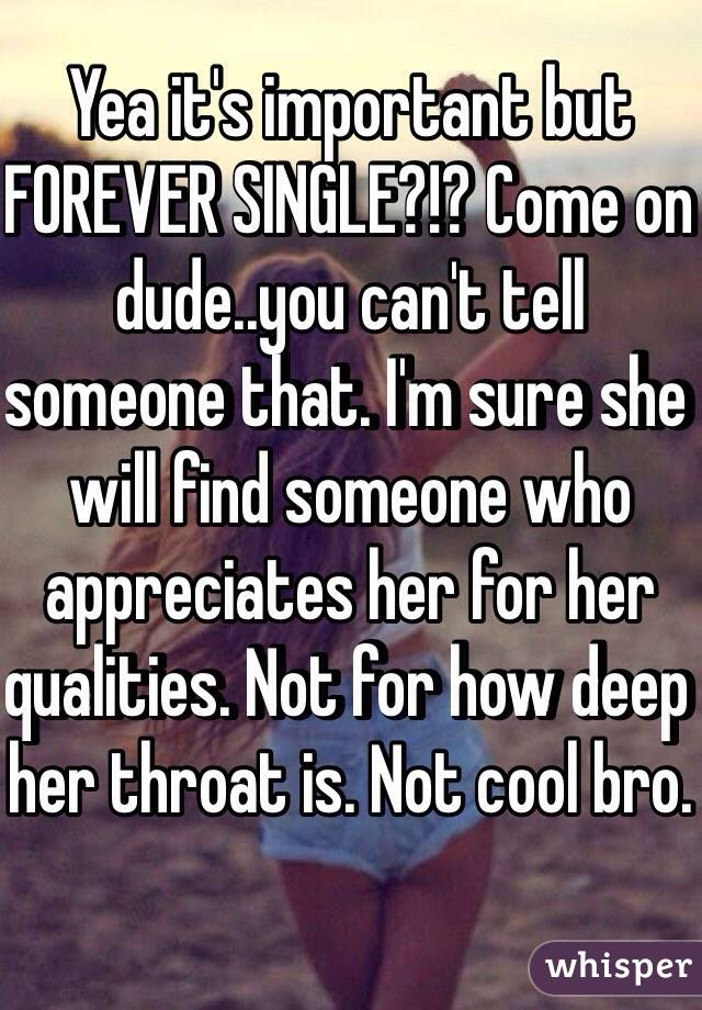 Yea it's important but FOREVER SINGLE?!? Come on dude  you