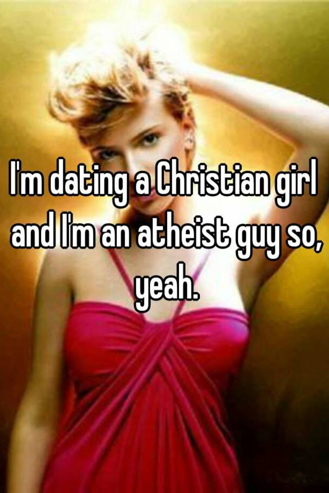 Im an atheist dating a christian