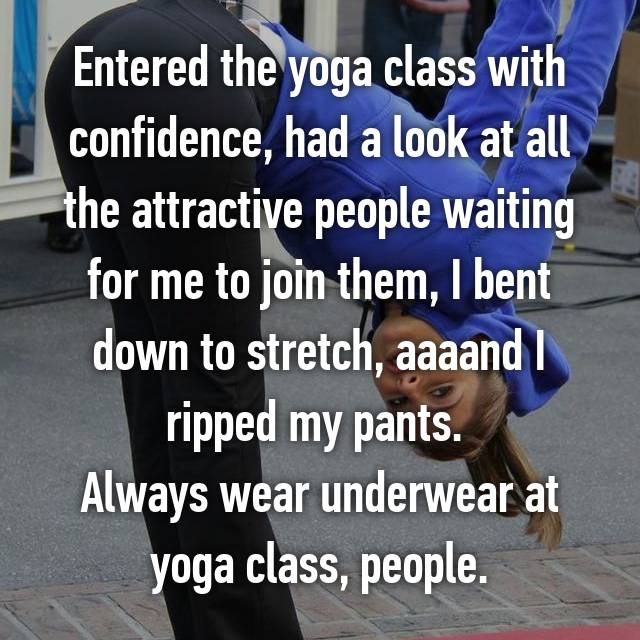 Entered the yoga class with confidence, had a look at all the attractive people waiting for me to join them, I bent down to stretch, aaaand I ripped my pants.  Always wear underwear at yoga class, people.