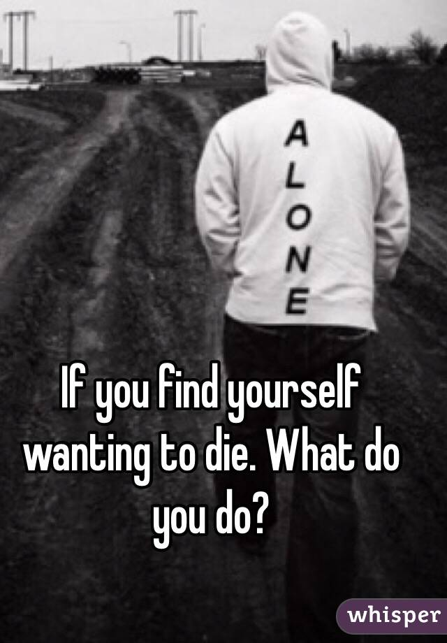 If you find yourself wanting to die. What do you do?