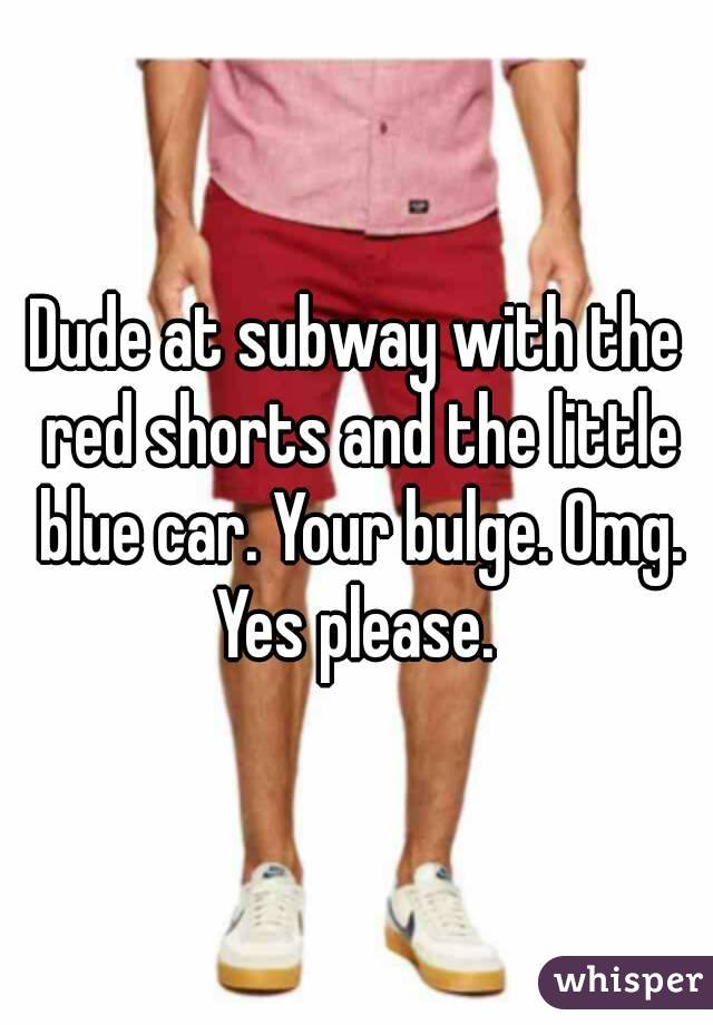 Dude at subway with the red shorts and the little blue car. Your bulge. Omg. Yes please.