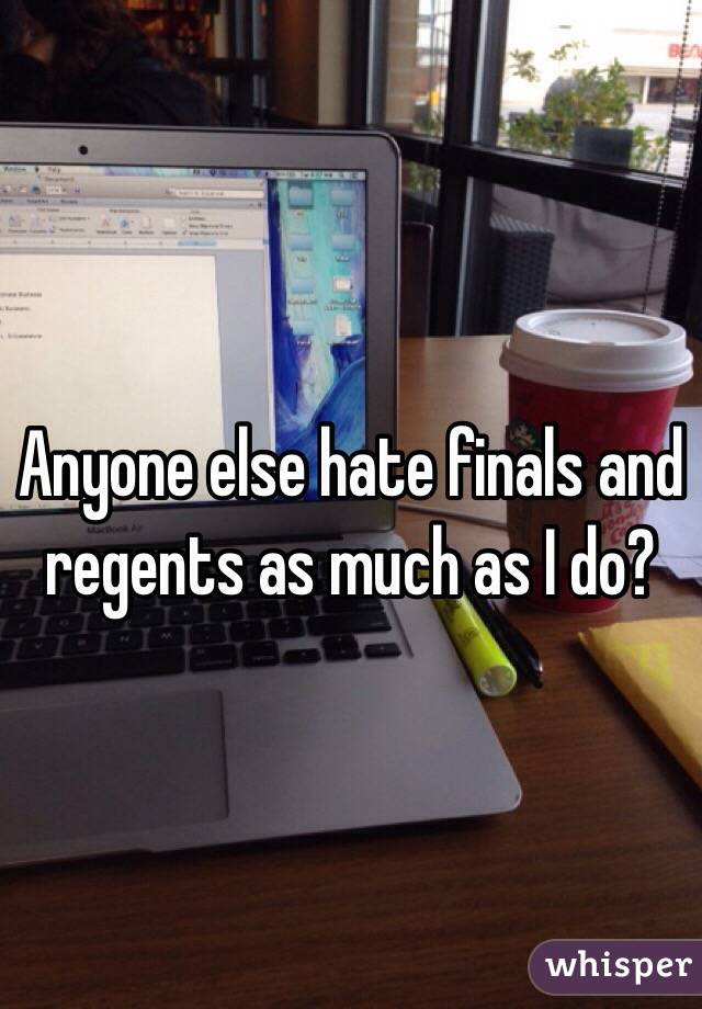 Anyone else hate finals and regents as much as I do?