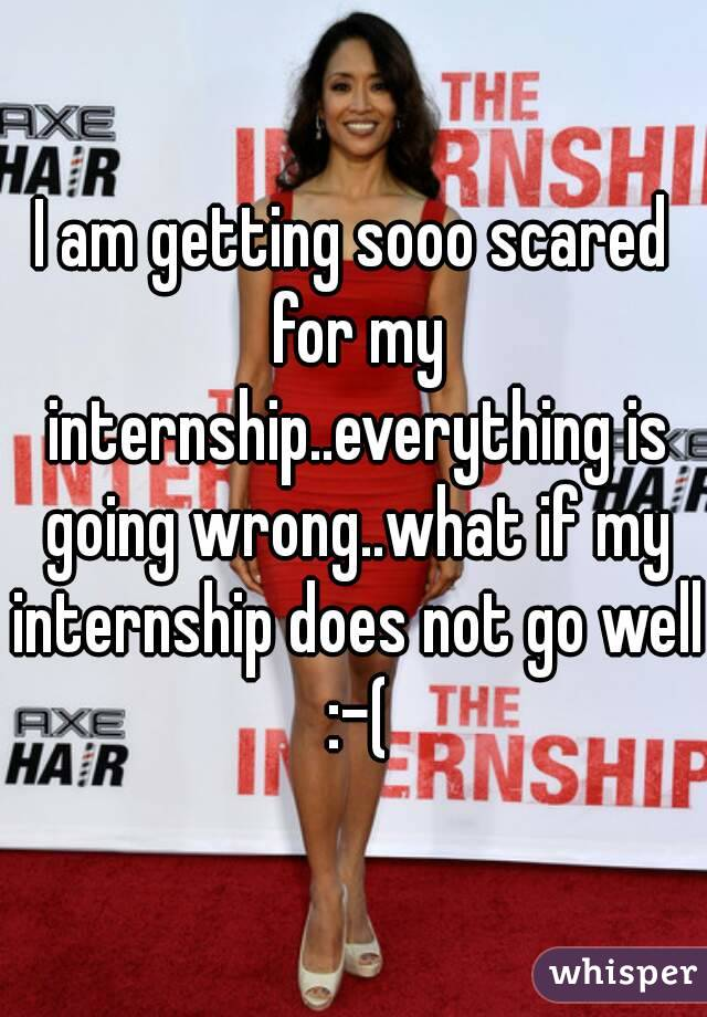 I am getting sooo scared for my internship..everything is going wrong..what if my internship does not go well :-(