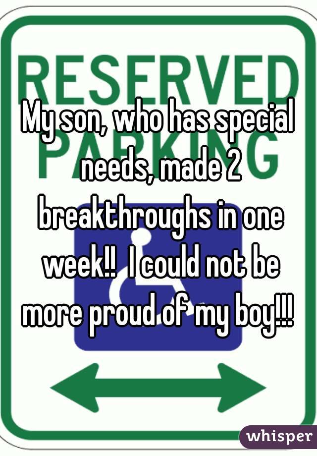My son, who has special needs, made 2 breakthroughs in one week!!  I could not be more proud of my boy!!!