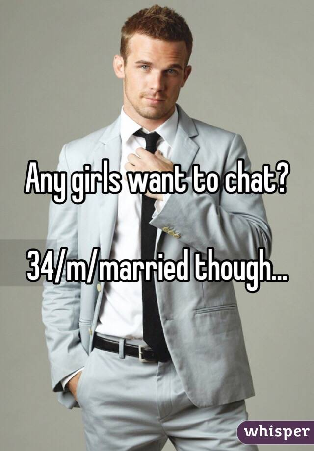 Any girls want to chat?  34/m/married though...