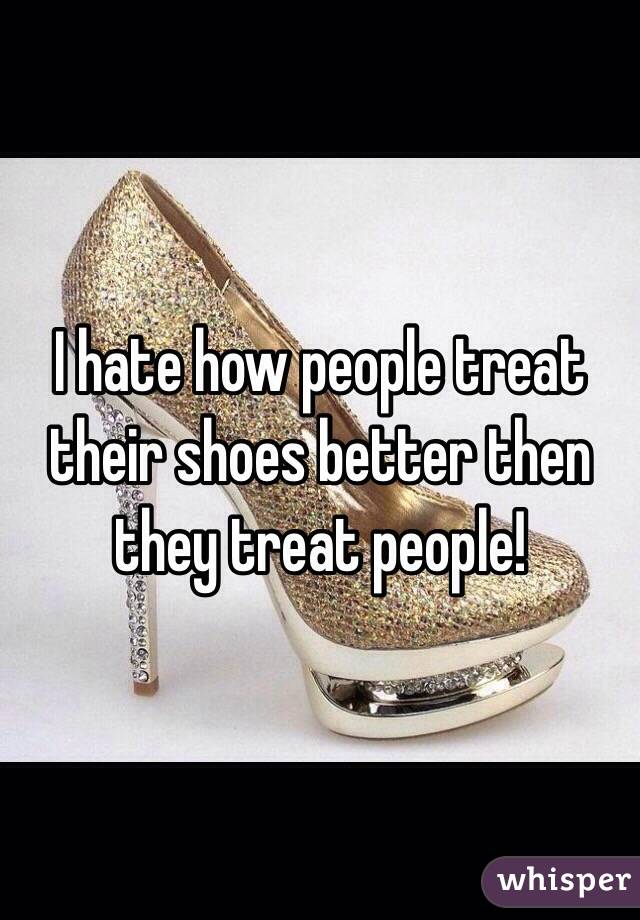 I hate how people treat their shoes better then they treat people!