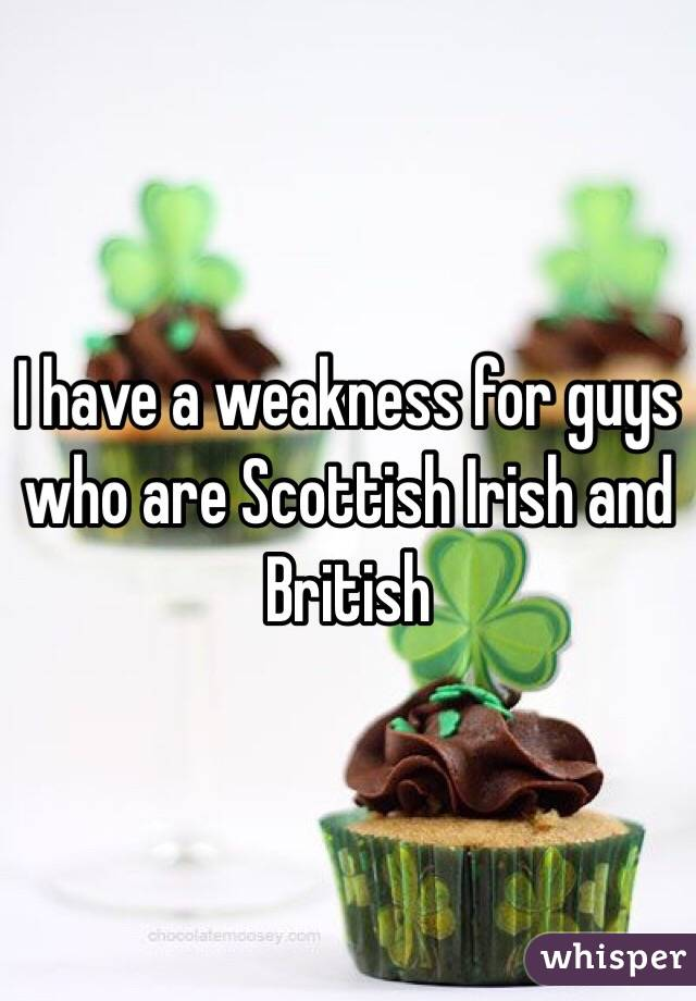 I have a weakness for guys who are Scottish Irish and British