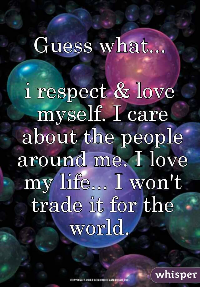Guess what...  i respect & love myself. I care about the people around me. I love my life... I won't trade it for the world.