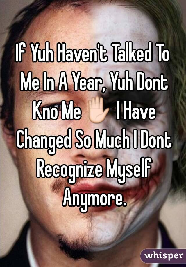 If Yuh Haven't Talked To Me In A Year, Yuh Dont Kno Me✋ I Have Changed So Much I Dont Recognize Myself Anymore.