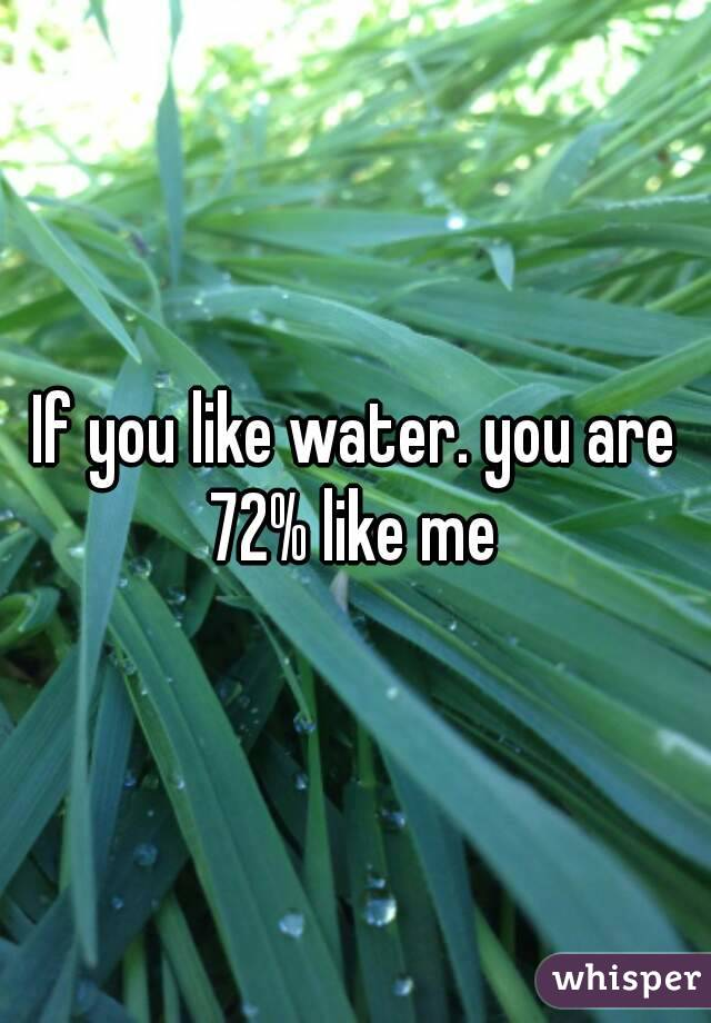 If you like water. you are 72% like me
