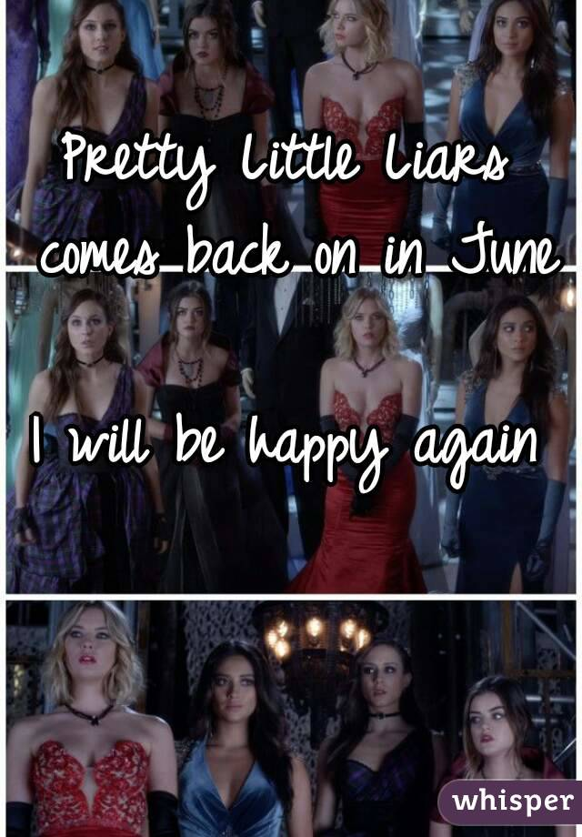 Pretty Little Liars comes back on in June  I will be happy again