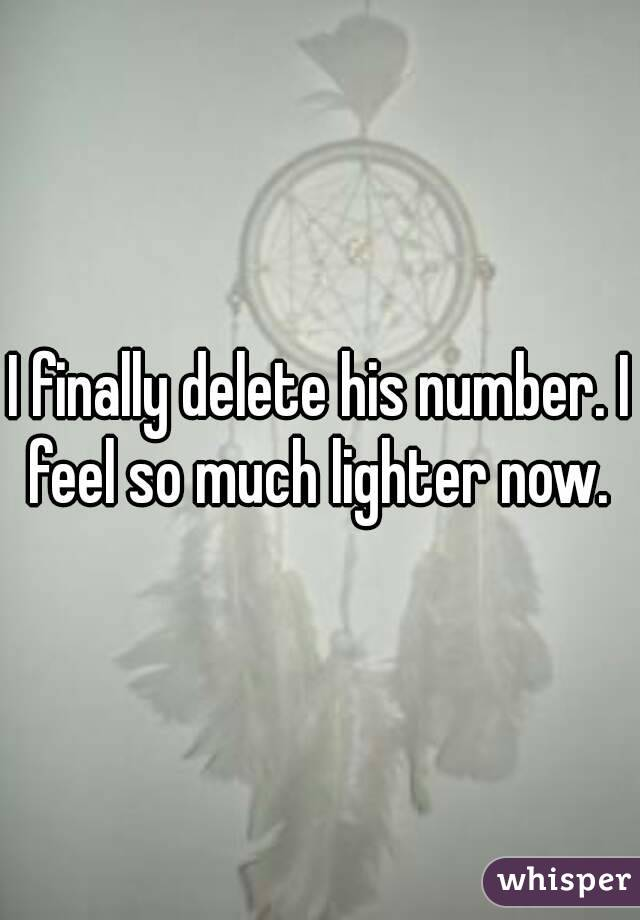 I finally delete his number. I feel so much lighter now.