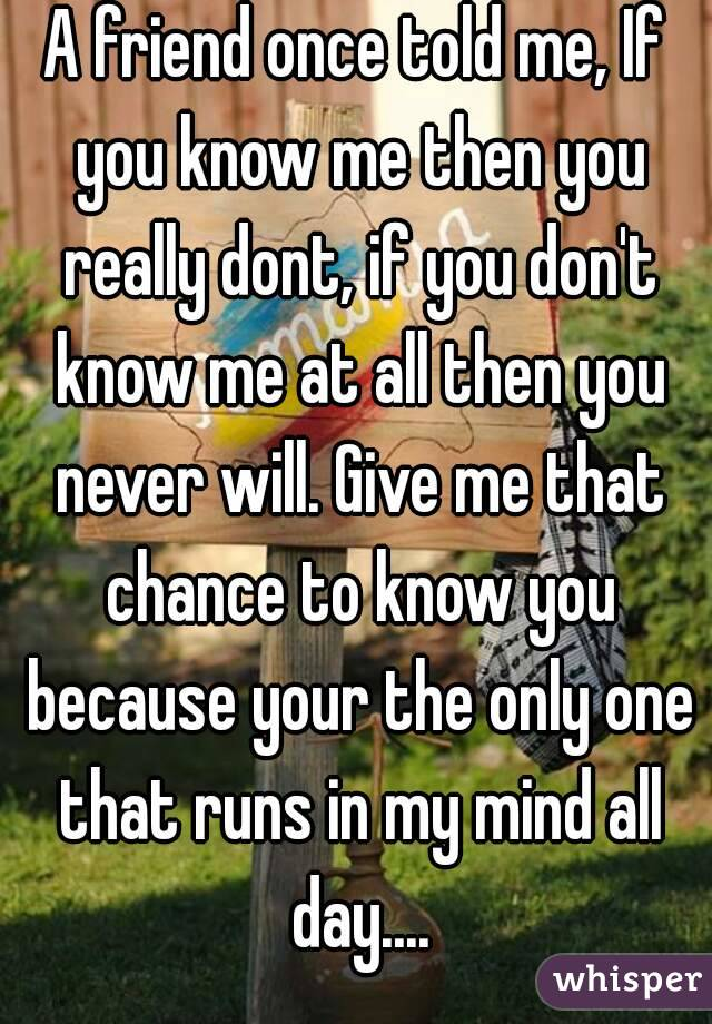 A friend once told me, If you know me then you really dont, if you don't know me at all then you never will. Give me that chance to know you because your the only one that runs in my mind all day....