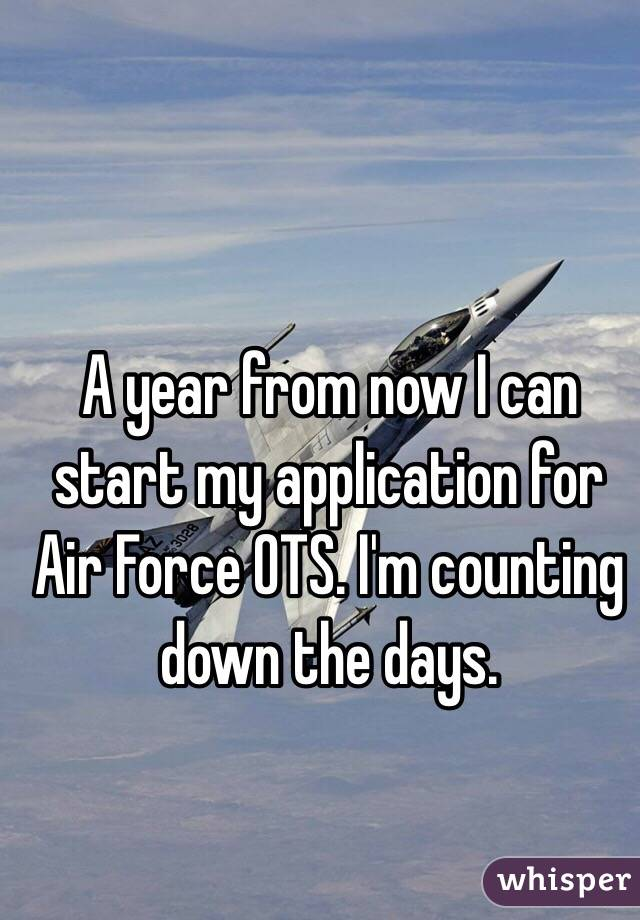 A year from now I can start my application for Air Force OTS. I'm counting down the days.