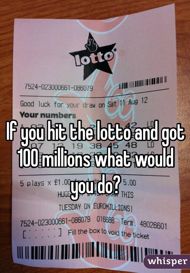 If you hit the lotto and got 100 millions what would you do?