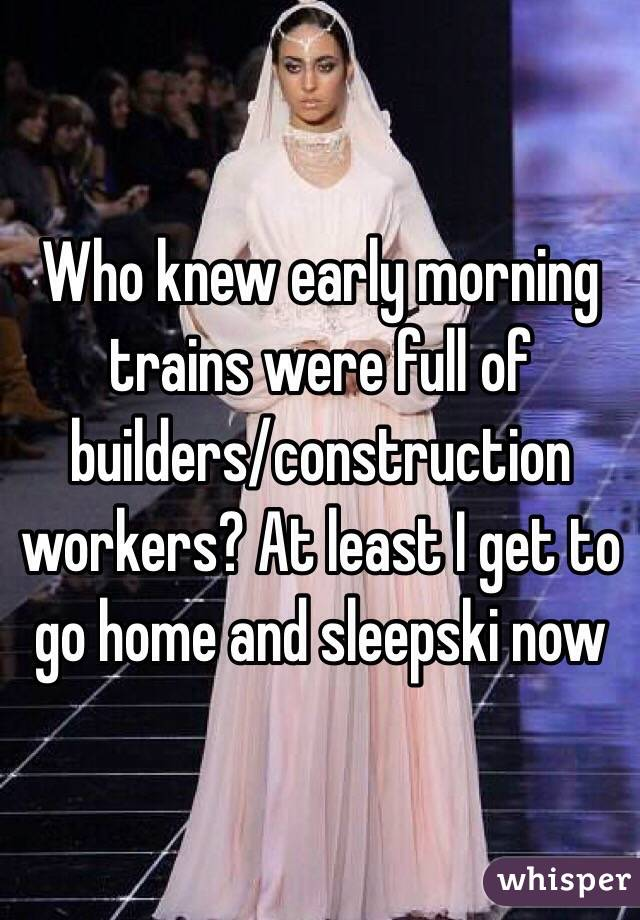 Who knew early morning trains were full of builders/construction workers? At least I get to go home and sleepski now
