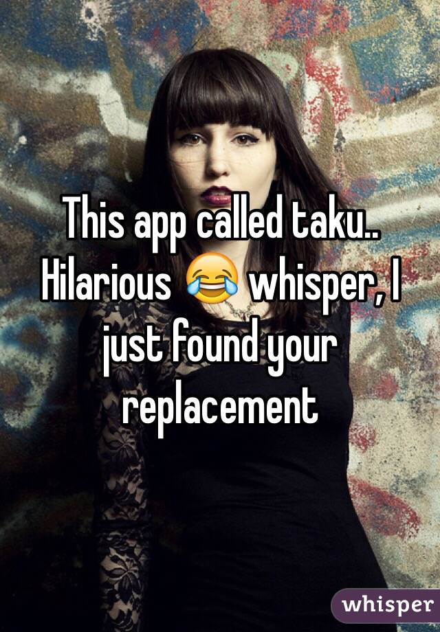 This app called taku.. Hilarious 😂 whisper, I just found your replacement